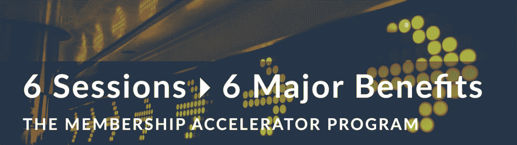 Membership Accelerator Program: 6 Sessions = 6 Major Benefits