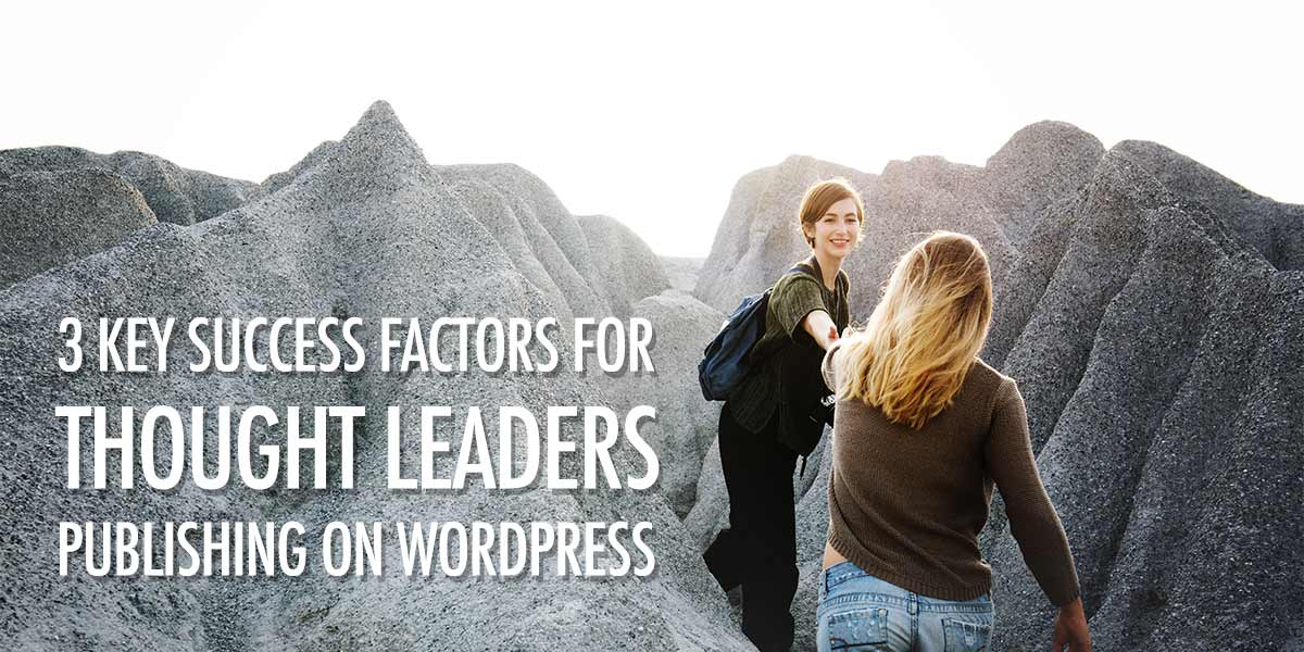 3 Key Success Factors for Thought Leaders Publishing on WordPress.
