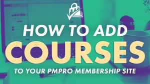 How to add courses to your PMPro membership site.